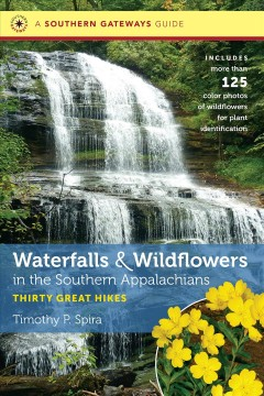 Waterfalls and wildflowers in the Southern Appalachians : thirty great hikes / Timothy P. Spira. - Timothy P. Spira.