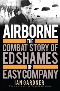 Airborne : the combat story of Ed Shames of Easy Company / Ian Gardner, foreword by James C. Roberts. - Ian Gardner, foreword by James C. Roberts.