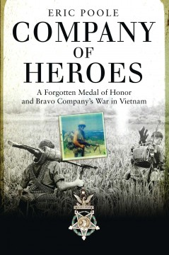Company of heroes : a forgotten Medal of Honor and Bravo Company's war in Vietnam / Eric Poole. - Eric Poole.