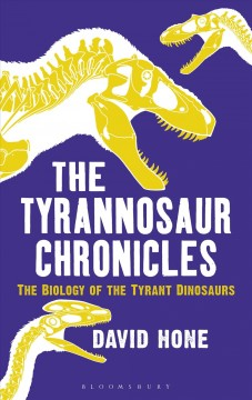 Tyrannosaur Chronicles : The Biology of the Tyrant Dinosaurs