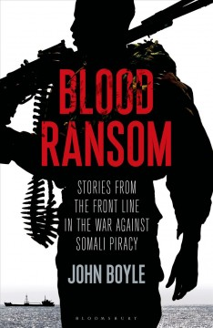 Blood ransom : stories from the front line in the war against Somali piracy / John Boyle.