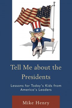 Tell me about the presidents : lessons for today's kids from America's leaders / Mike Henry. - Mike Henry.