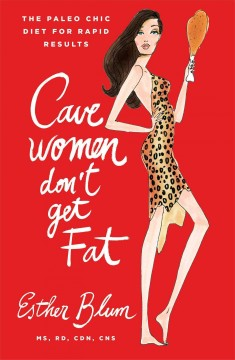 Cavewomen don't get fat : the paleo chic diet for rapid results / Esther Blum, MS, RD, CDN, CNS. - Esther Blum, MS, RD, CDN, CNS.