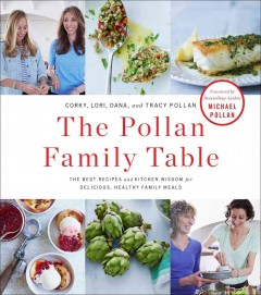 The Pollan family table : the best recipes and kitchen wisdom for delicious, healthy family meals - Corky, Lori, Dana, and Tracy Pollan ; foreword by Michael Pollan ; photographs by John Kernick.