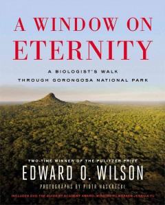 A window on eternity : a biologist's walk through Gorongosa National Park - Edward O.  Wilson ; photographs by Piotr Naskrecki.