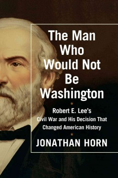 Man Who Would Not Be Washington : Robert E. Lee's Civil War and His Decision That Changed American History