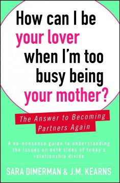 How can I be your lover when I'm too busy being your mother? : the answer to becoming partners again / Sara Dimerman and J. M. Kearns. - Sara Dimerman and J. M. Kearns.