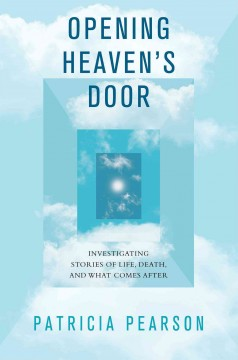 Opening heaven's door : investigating stories of life, death, and what comes after / Patricia Pearson. - Patricia Pearson.