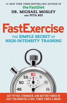 FastExercise : the simple secret of high-intensity training - Dr.  Michael Mosley with Peta Bee ; foreword by Professor Jamie Timmons.