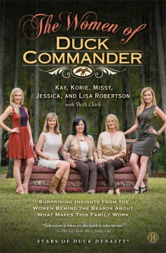 The women of Duck Commander : surprising insights from the women behind the beards about what makes this family work - Kay Robertson, Korie Robertson, Missy Robertson, Jessica Robertson, and Lisa Robertson ; with Beth Clark.