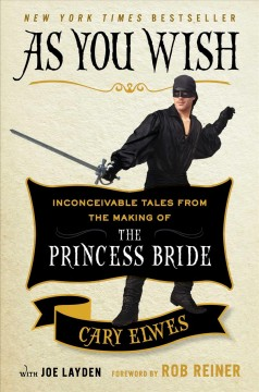 As you wish : inconceivable tales from the making of The princess bride - Cary Elwes with Joe Layden ; foreword by Rob Reiner.