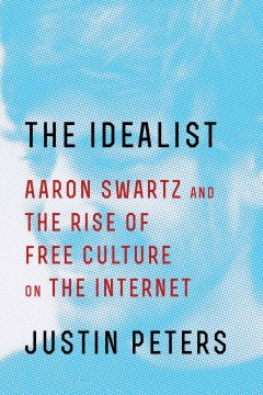 Idealist : Aaron Swartz and the Rise of Free Culture on the Internet