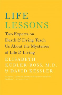 Life Lessons : Two Experts on Death & Dying Teach Us About the Mysteries of Life and Living