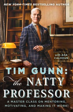 Tim Gunn : the natty professor : a master class on mentoring, motivating, and making it work! / Tim Gunn with Ada Calhoun. - Tim Gunn with Ada Calhoun.
