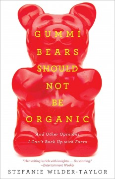 Gummi Bears should not be organic, and other opinions I can't back up with facts /  Stefanie Wilder-Taylor.
