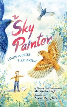 The sky painter : Louis Fuertes, bird artist / by Margarita Engle ; illustrated by Aliona Bereghici. - by Margarita Engle ; illustrated by Aliona Bereghici.