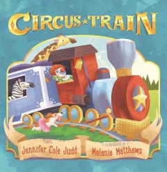 Circus train /  by Jennifer Cole Judd illustrated by Melanie Matthews. - by Jennifer Cole Judd illustrated by Melanie Matthews.