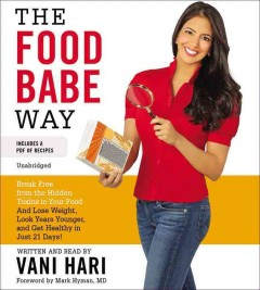 The food babe way : break free from the hidden toxins in your food and lose weight, look years younger, and get healthy in just twenty-one days / by Vani Hari, with a foreword by Mark Hyman, MD. - by Vani Hari, with a foreword by Mark Hyman, MD.