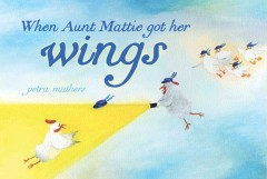 When Aunt Mattie got her wings - by Petra Mathers.