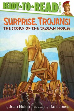 Surprise, Trojans! : the story of the Trojan horse - by Joan Holub ; illustrated by Dani Jones.