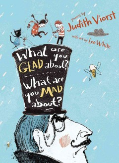 What are you glad about? what are you mad about? : poems for when a person needs a poem / Judith Viorst ; with art by Lee White.