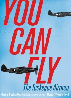 You can fly : the Tuskegee Airmen / Carole Boston Weatherford ; illustrated by Jeffery Boston Weatherford. - Carole Boston Weatherford ; illustrated by Jeffery Boston Weatherford.