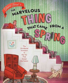 Marvelous Thing That Came from a Spring : The Accidental Invention of the Toy That Swept the Nation