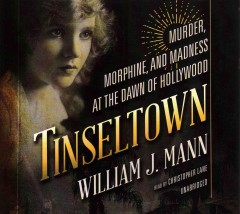 Tinseltown : murder, morphine, and madness at the dawn of Hollywood - by William J. Mann.