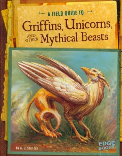 A Field guide to griffins, unicorns, and other mythical beasts - by A.J. Sautter.