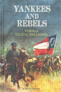 Yankees and Rebels : stories of U.S. Civil War leaders / by Steven Otfinoski. - by Steven Otfinoski.