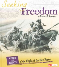 Seeking freedom : causes and effects of the flight of the Nez Perce / by Heather E. Schwartz. - by Heather E. Schwartz.