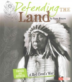 Defending the land : causes and effects of Red Cloud's War / by Nadia Higgins. - by Nadia Higgins.