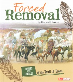 Forced removal : causes and effects of the Trail of Tears / by Heather E. Schwartz. - by Heather E. Schwartz.