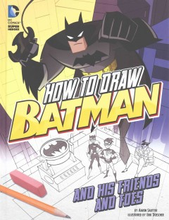 How to draw Batman and his friends and foes /  by Aaron Sautter ;  illustrated by Erik Doescher. - by Aaron Sautter ;  illustrated by Erik Doescher.