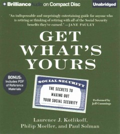 Get what's yours: the secrets to maxing out your Social Security / Laurence J. Kotlikoff, Philip Moeller, and Paul Solman. - Laurence J. Kotlikoff, Philip Moeller, and Paul Solman.