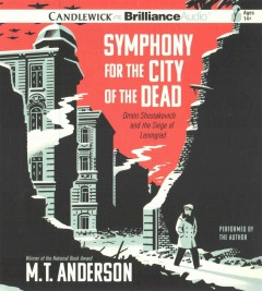 Symphony for the city of the dead : Dmitri Shostakovich and the siege of Leningrad / M.T. Anderson.