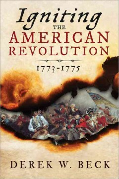 Igniting the American Revolution 1773-1776 : The Years That Created America