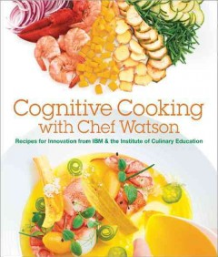 Cognitive cooking with Chef Watson : recipes for innovation from IBM & the Institute of Culinary Education.