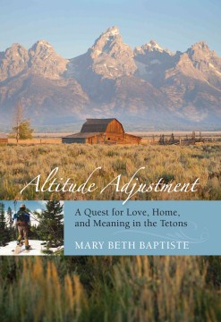 Altitude adjustment a quest for love, home, and meaning in the tetons.