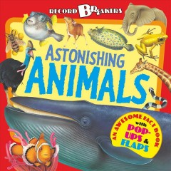 Astonishing animals : an awesome fact book with pop-ups and flaps / written by Anita Ganeri ; illustrations by Fiammetta Dogi and Dan Cole. - written by Anita Ganeri ; illustrations by Fiammetta Dogi and Dan Cole.