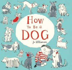 How to be a dog /  Jo Williamson. - Jo Williamson.