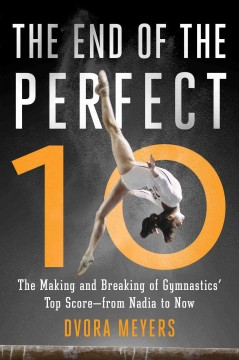 End of the Perfect 10 : The Making and Breaking of Gymnastics' Top Score--from Nadia to Now