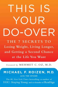 This is your do-over : the 7 secrets to losing weight, living longer, and getting a second chance at the life you want / Michael F. Roizen, M.D. ; with Ted Spiker ; foreword by Mehmet C. Oz, M.D. - Michael F. Roizen, M.D. ; with Ted Spiker ; foreword by Mehmet C. Oz, M.D.