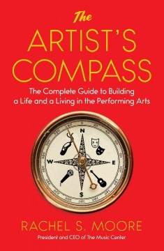 The artist's compass : the complete guide to building a life and a living in the performing arts / Rachel S. Moore, President and CEO of the Music Center.