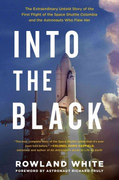 Into the black : the extraordinary untold story of the first flight of the space shuttle Columbia and the astronauts who flew her / Rowland White.