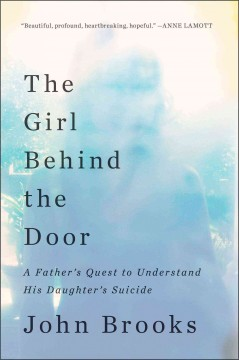 The girl behind the door : a father's quest to understand his daughter's suicide / John Brooks. - John Brooks.