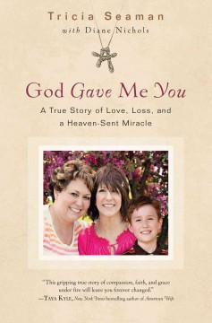 God gave me you : the true story of love, loss, and a heaven-sent miracle / Tricia Seaman ; with Diane Nichols. - Tricia Seaman ; with Diane Nichols.
