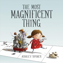 The most magnificent thing - written and illustrated by Ashley Spires.