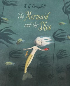 The mermaid and the shoe - written and illustrated by K.G. Campbell.