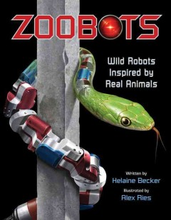 Zoobots : wild robots inspired by real animals - written by Helaine Becker ; illustrated by Alex Ries.